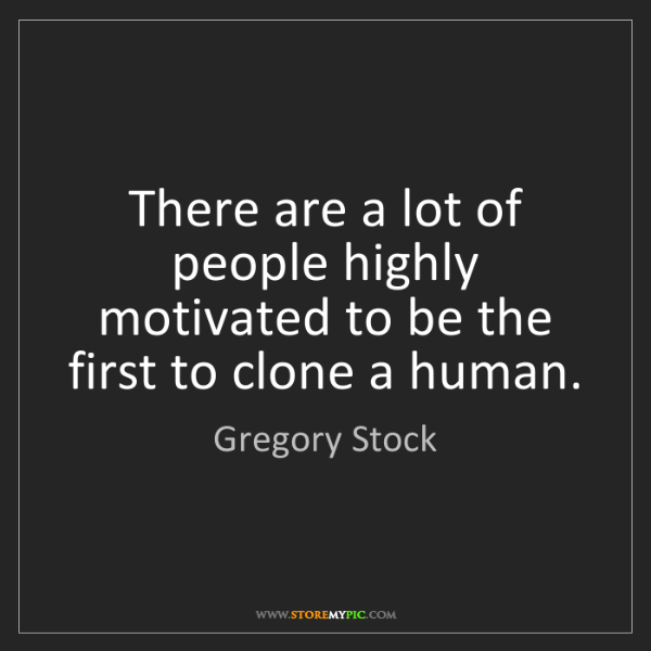 Gregory Stock: There are a lot of people highly motivated to be the...