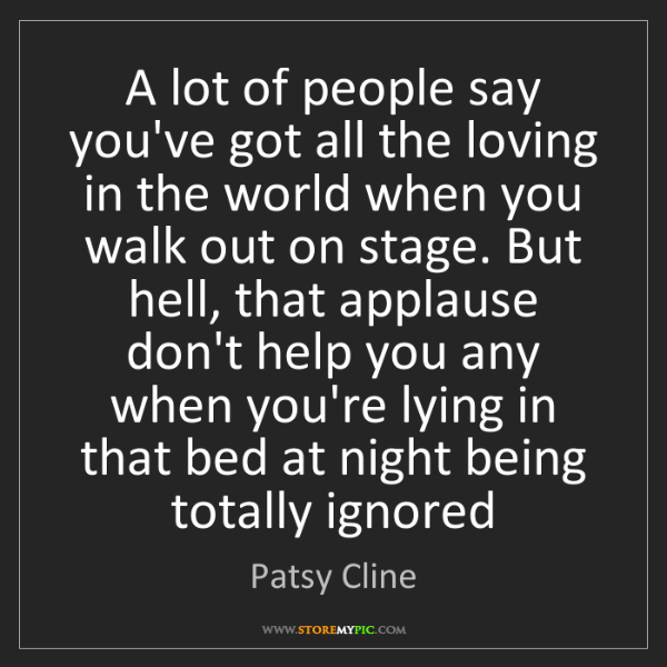 Patsy Cline: A lot of people say you've got all the loving in the...