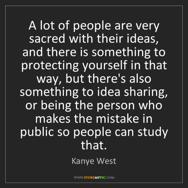 Kanye West: A lot of people are very sacred with their ideas, and...