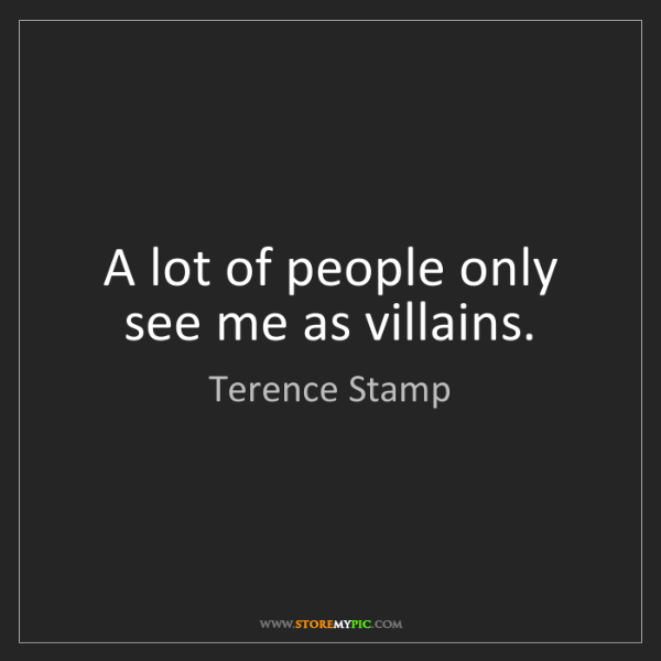 Terence Stamp: A lot of people only see me as villains.