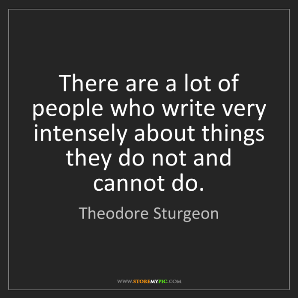 Theodore Sturgeon: There are a lot of people who write very intensely about...