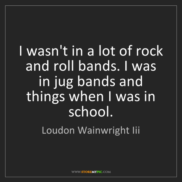 Loudon Wainwright Iii: I wasn't in a lot of rock and roll bands. I was in jug...