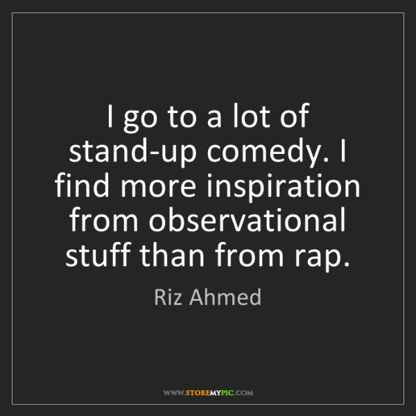 Riz Ahmed: I go to a lot of stand-up comedy. I find more inspiration...