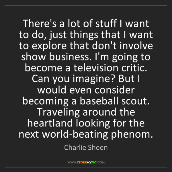 Charlie Sheen: There's a lot of stuff I want to do, just things that...