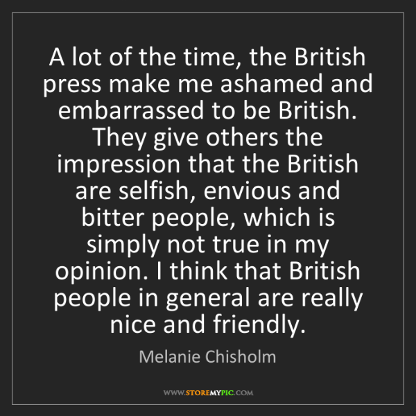 Melanie Chisholm: A lot of the time, the British press make me ashamed...