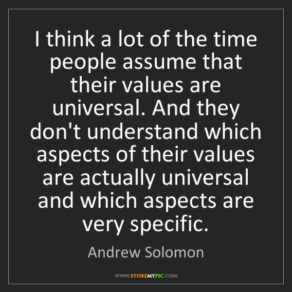 Andrew Solomon: I think a lot of the time people assume that their values...