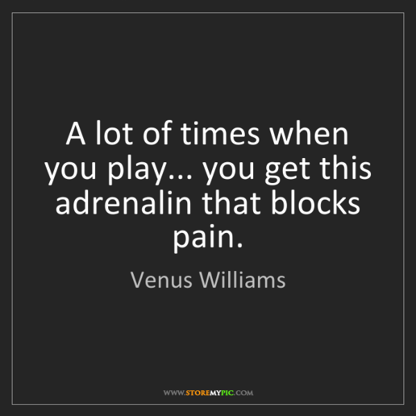 Venus Williams: A lot of times when you play... you get this adrenalin...