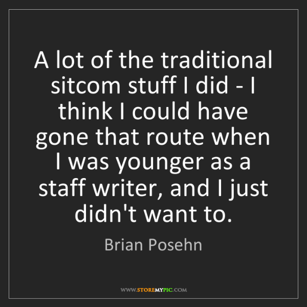 Brian Posehn: A lot of the traditional sitcom stuff I did - I think...