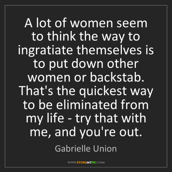 Gabrielle Union: A lot of women seem to think the way to ingratiate themselves...