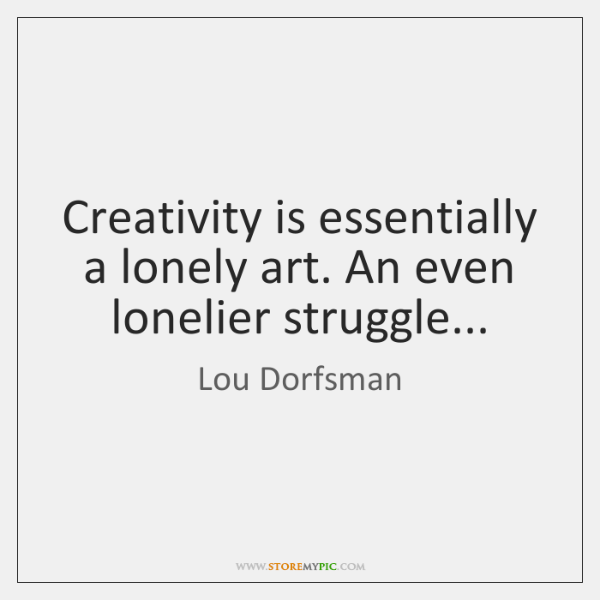 Creativity is essentially a lonely art. An even lonelier struggle...