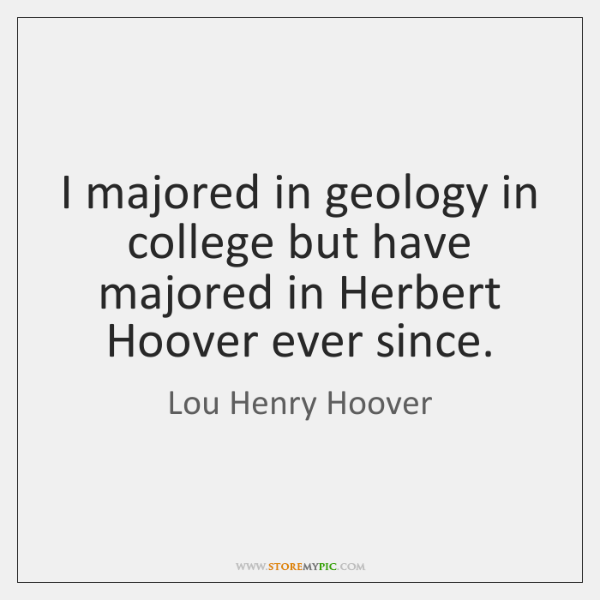 I majored in geology in college but have majored in Herbert Hoover ...