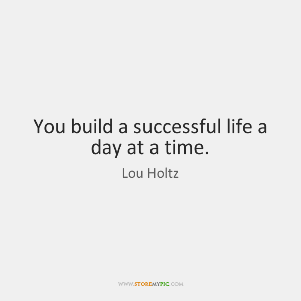 You build a successful life a day at a time.