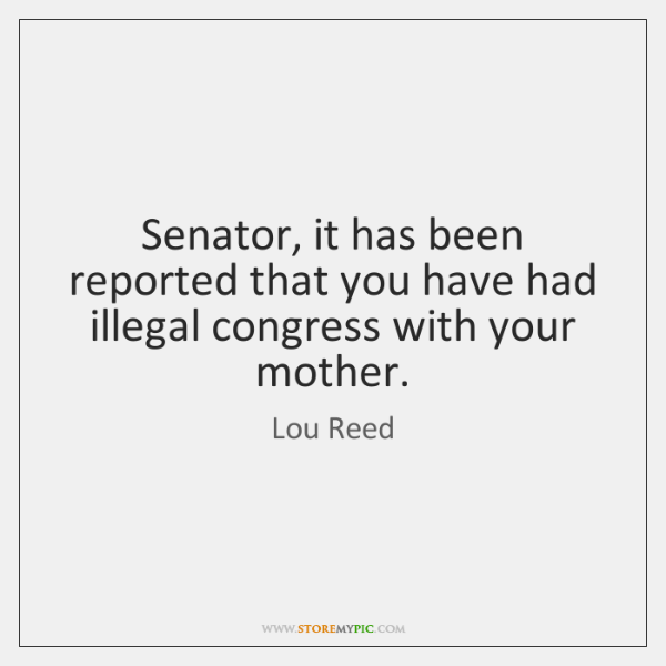 Senator, it has been reported that you have had illegal congress with ...
