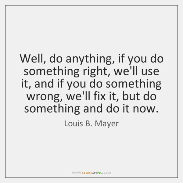 Well, do anything, if you do something right, we'll use it, and ...