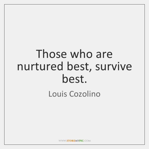 Those who are nurtured best, survive best.