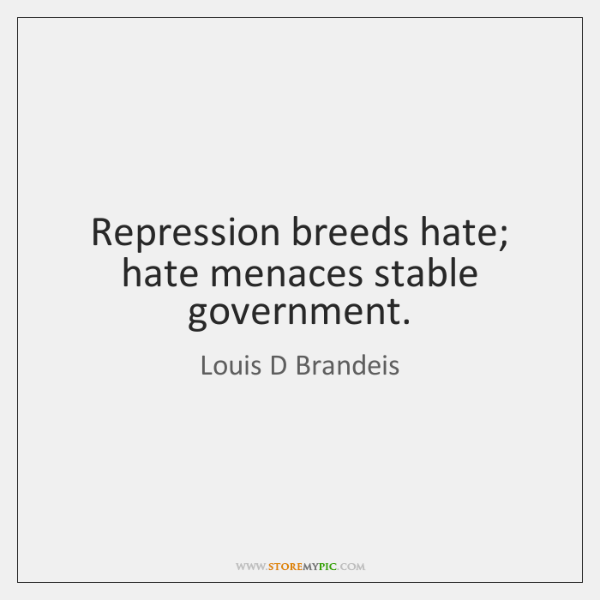 Repression breeds hate; hate menaces stable government.