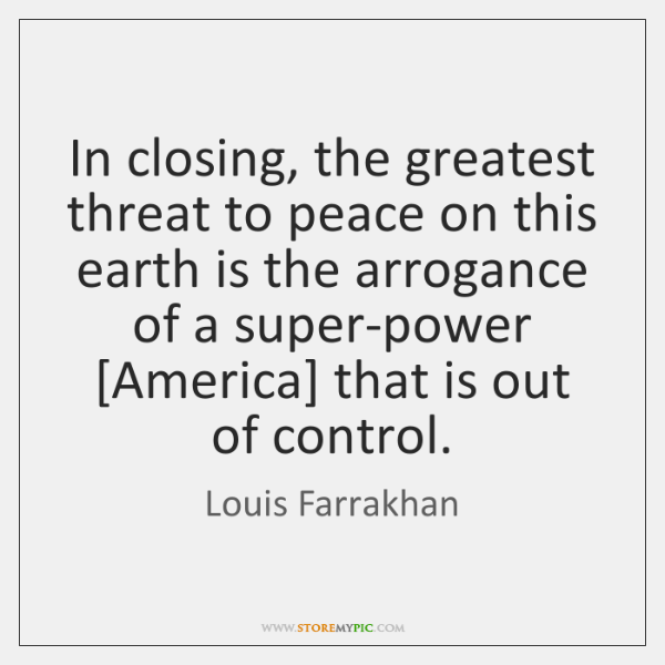 In closing, the greatest threat to peace on this earth is the ...