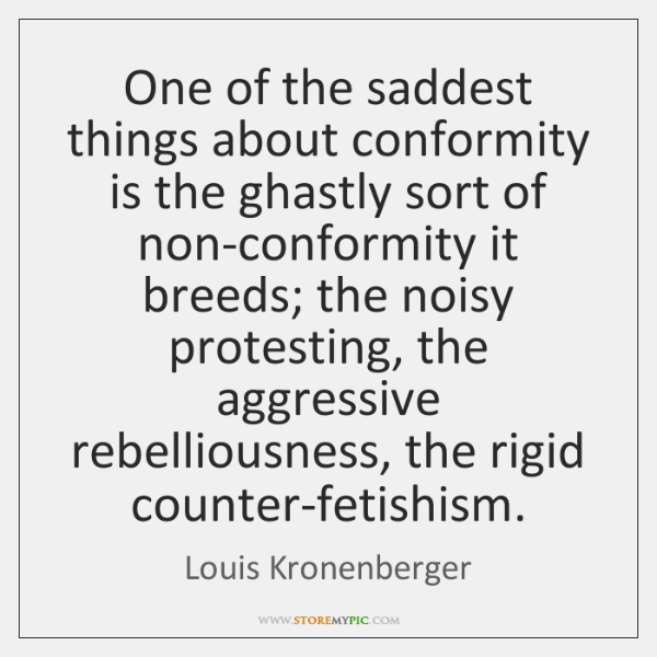 One of the saddest things about conformity is the ghastly sort of ...