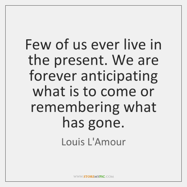 Few of us ever live in the present. We are forever anticipating ...