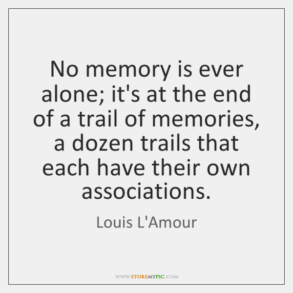 No memory is ever alone; it's at the end of a trail ...
