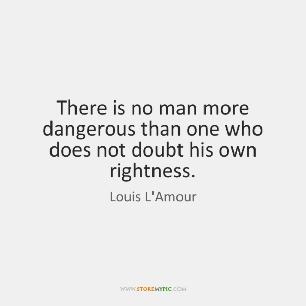 There is no man more dangerous than one who does not doubt ...