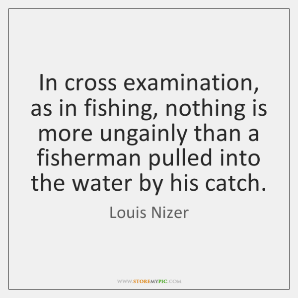 In cross examination, as in fishing, nothing is more ungainly than a ...