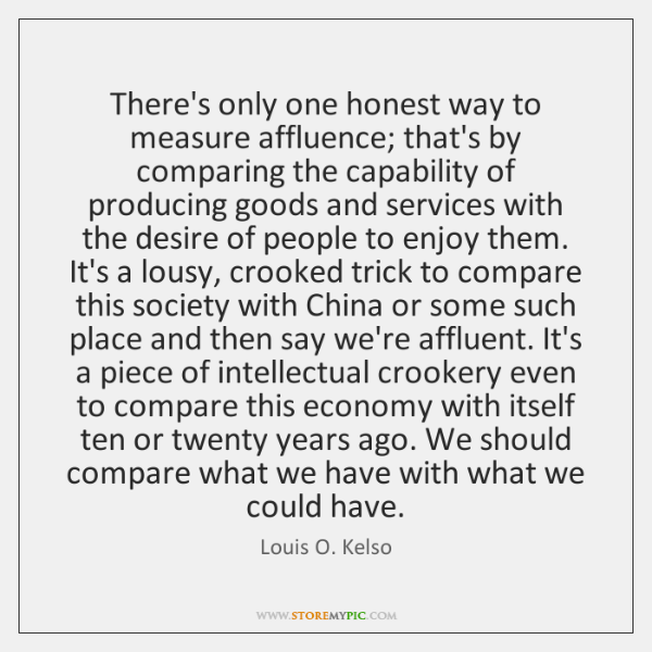 There's only one honest way to measure affluence; that's by comparing the ...