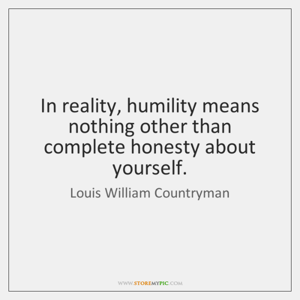In reality, humility means nothing other than complete honesty about yourself.