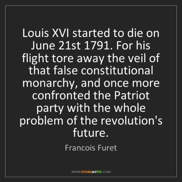 Francois Furet: Louis XVI started to die on June 21st 1791. For his flight...