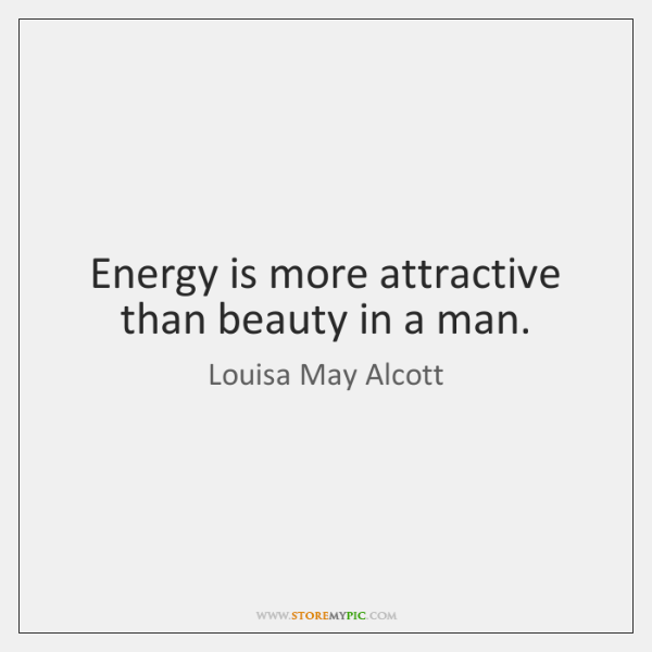 Energy is more attractive than beauty in a man.