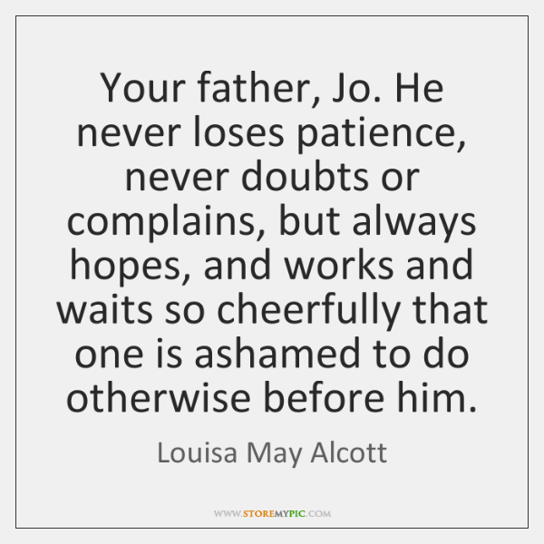 Your father, Jo. He never loses patience, never doubts or complains, but ...