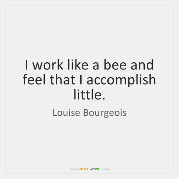 I work like a bee and feel that I accomplish little.