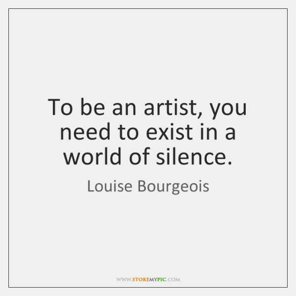 To be an artist, you need to exist in a world of ...