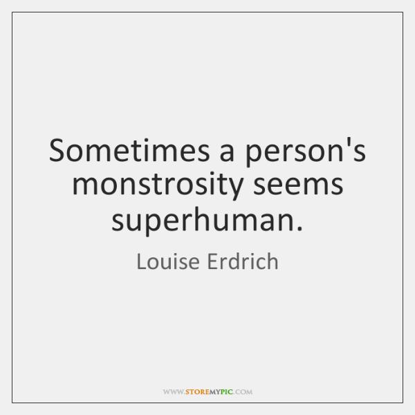 Sometimes a person's monstrosity seems superhuman.