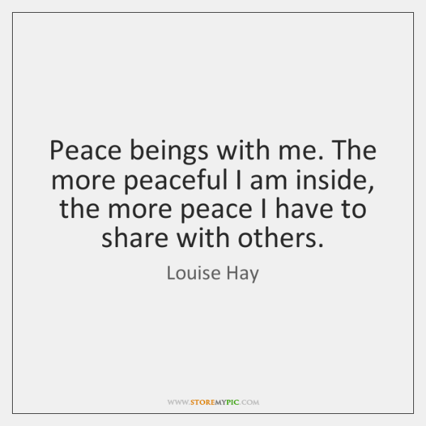 Peace beings with me. The more peaceful I am inside, the more ...
