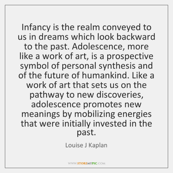 Infancy is the realm conveyed to us in dreams which look backward ...