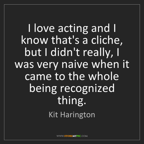 Kit Harington: I love acting and I know that's a cliche, but I didn't...
