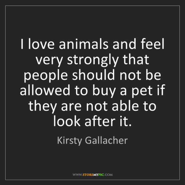 Kirsty Gallacher: I love animals and feel very strongly that people should...