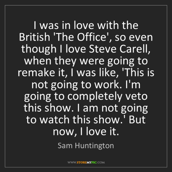 Sam Huntington: I was in love with the British 'The Office', so even...