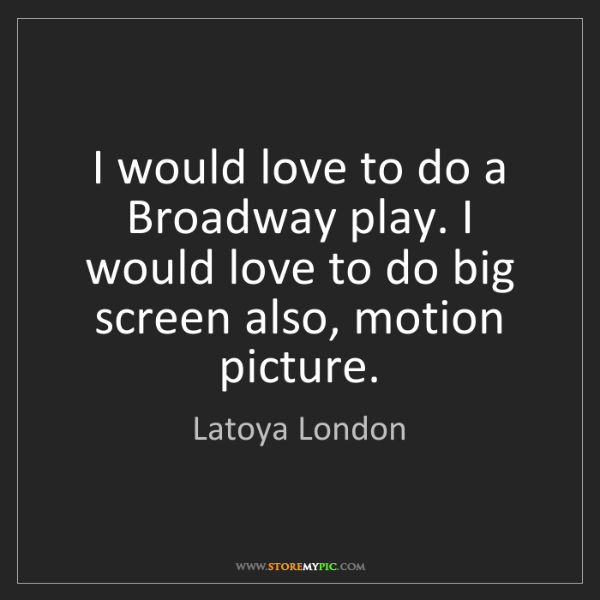 Latoya London: I would love to do a Broadway play. I would love to do...