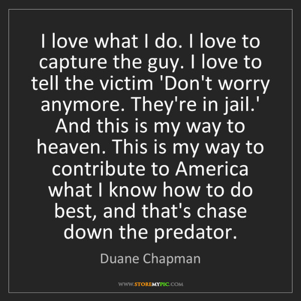 Duane Chapman: I love what I do. I love to capture the guy. I love to...