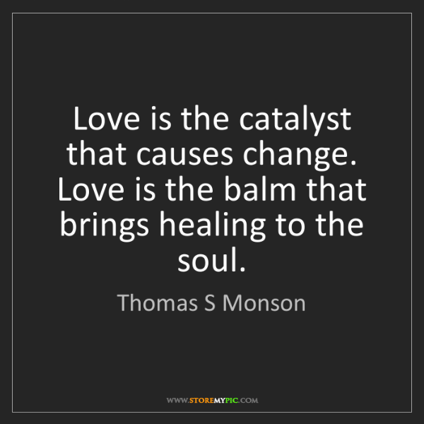 Thomas S Monson: Love is the catalyst that causes change. Love is the...
