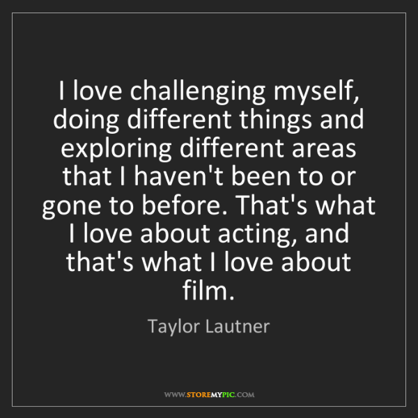 Taylor Lautner: I love challenging myself, doing different things and...