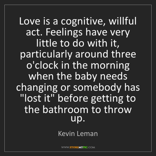 Kevin Leman: Love is a cognitive, willful act. Feelings have very...