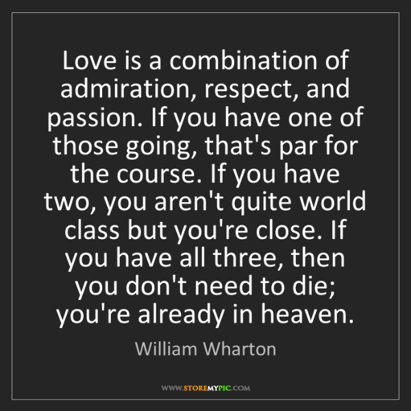 William Wharton: Love is a combination of admiration, respect, and passion....