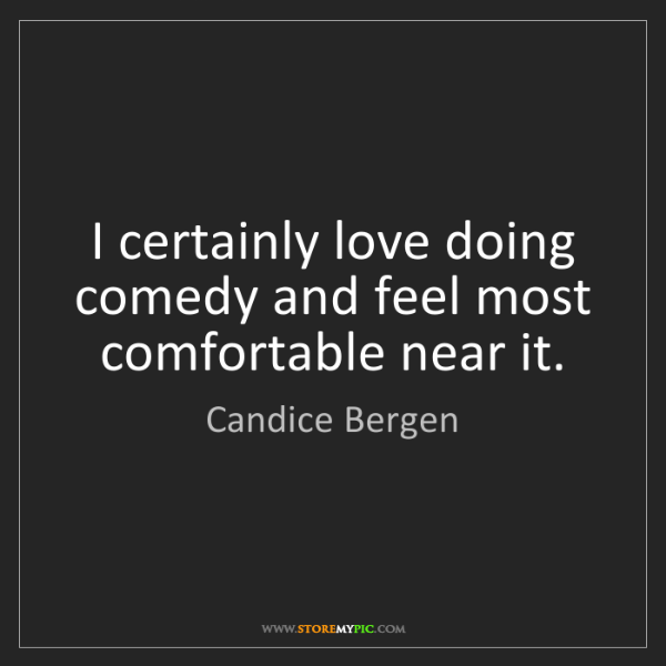 Candice Bergen: I certainly love doing comedy and feel most comfortable...