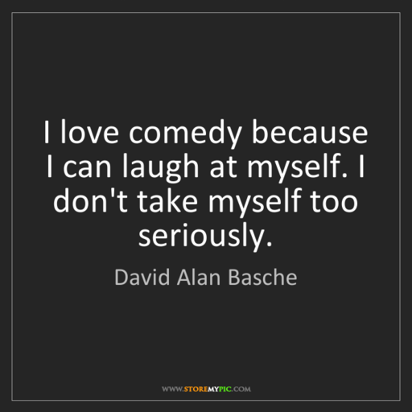 David Alan Basche: I love comedy because I can laugh at myself. I don't...