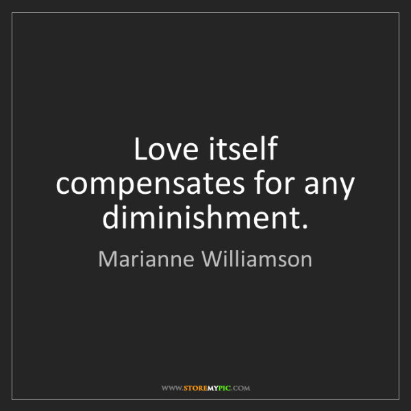 Marianne Williamson: Love itself compensates for any diminishment.