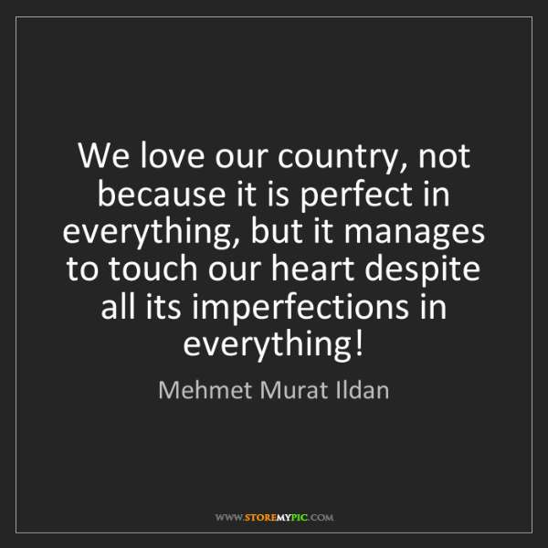 Mehmet Murat Ildan: We love our country, not because it is perfect in everything,...
