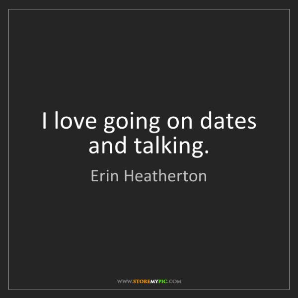 Erin Heatherton: I love going on dates and talking.
